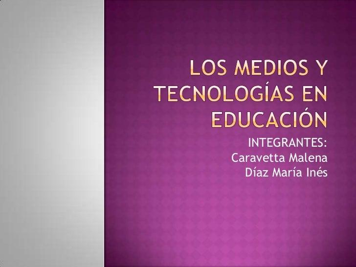 LOS MEDIOS Y TECNOLOGÍAS EN EDUCACIÓN<br />INTEGRANTES:<br />Caravetta Malena<br />Díaz María Inés<br />