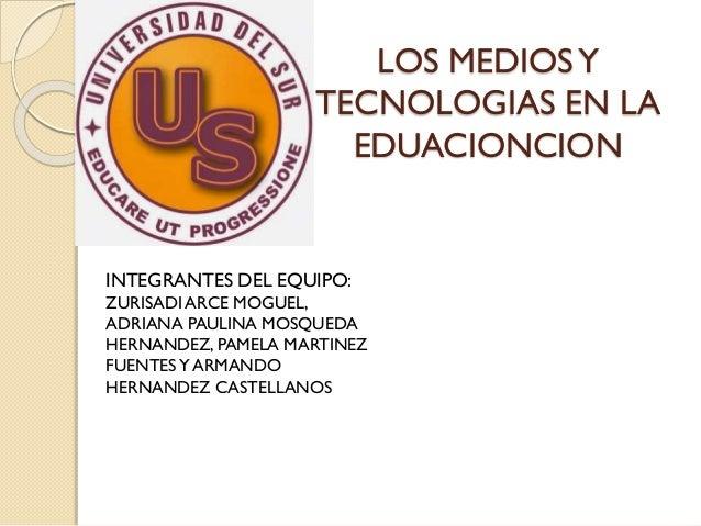 LOS MEDIOSY TECNOLOGIAS EN LA EDUACIONCION INTEGRANTES DEL EQUIPO: ZURISADI ARCE MOGUEL, ADRIANA PAULINA MOSQUEDA HERNANDE...