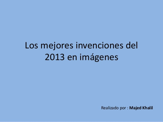 Los mejores invenciones del 2013 en imágenes  Realizado por : Majed Khalil