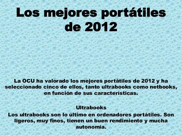 Los mejores portátilesde 2012La OCU ha valorado los mejores portátiles de 2012 y haseleccionado cinco de ellos, tanto ultr...
