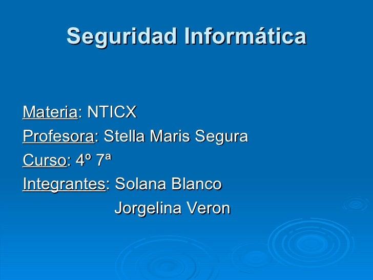 Seguridad Informática <ul><li>Materia : NTICX </li></ul><ul><li>Profesora : Stella Maris Segura </li></ul><ul><li>Curso : ...