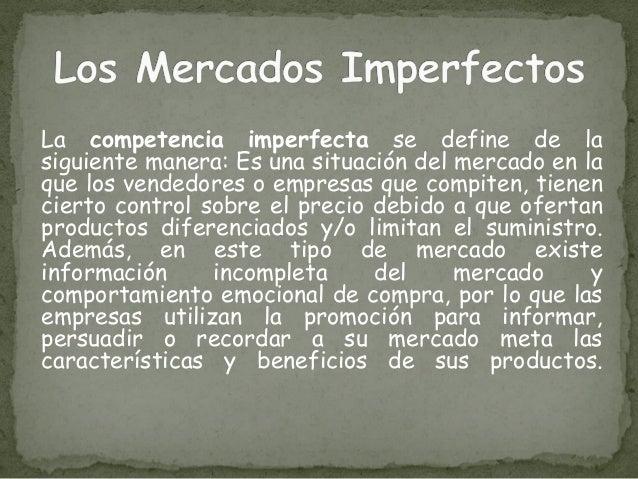La competencia imperfecta se define de la siguiente manera: Es una situación del mercado en la que los vendedores o empres...