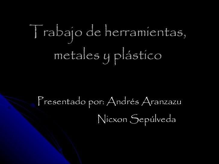 Trabajo de herramientas, metales y plástico Presentado por: Andrés Aranzazu Nicxon Sepúlveda