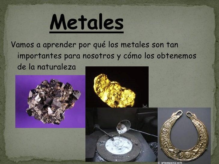 Vamos a aprender por qué los metales son tan importantes para nosotros y cómo los obtenemos  de la naturaleza