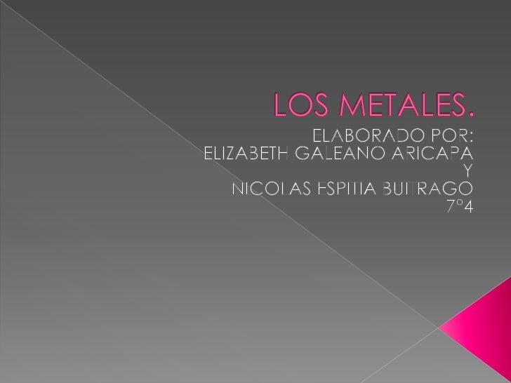    Se llama metal a los elementos químicos caracterizados    por ser buenos conductores del calor y la electricidad .    ...