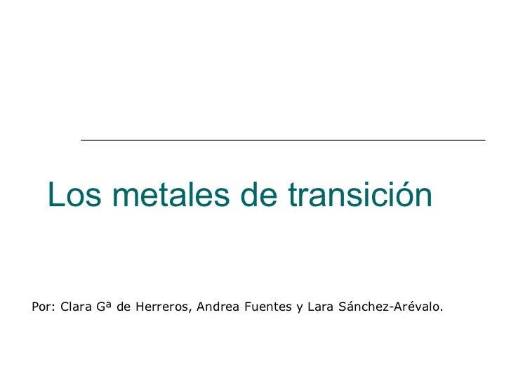 Los metales de transición Por: Clara Gª de Herreros, Andrea Fuentes y Lara Sánchez-Arévalo.