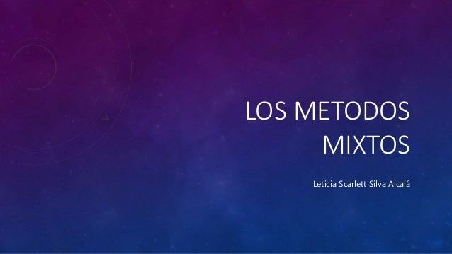 LOS METODOS MIXTOS Leticia Scarlett Silva Alcalá