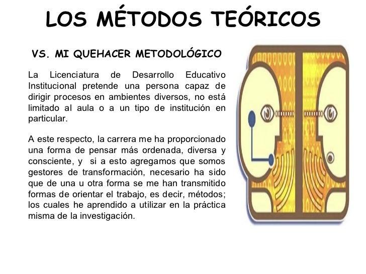 LOS MÉTODOS TEÓRICOS <ul><li>VS. MI QUEHACER METODOLÓGICO </li></ul><ul><li>La Licenciatura de Desarrollo Educativo Instit...