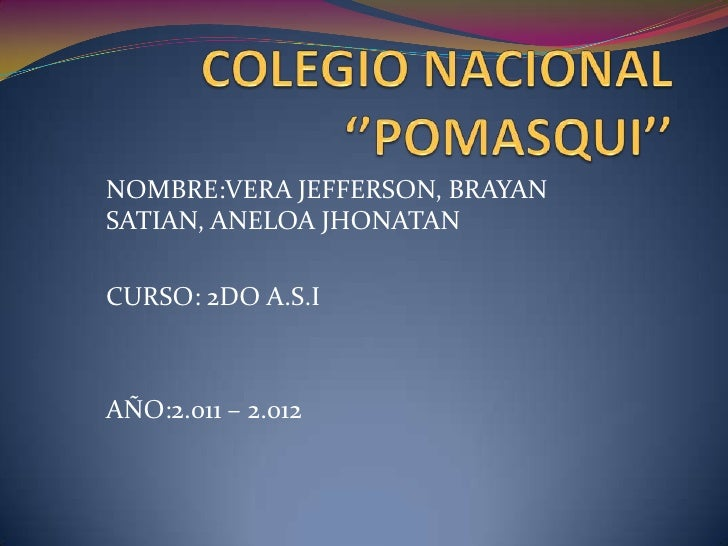 COLEGIO NACIONAL ''POMASQUI''<br />NOMBRE:VERA JEFFERSON, BRAYAN SATIAN, ANELOA JHONATAN<br />CURSO: 2DO A.S.I<br />AÑO:2....