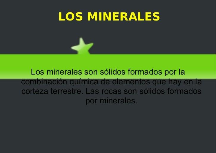LOS MINERALES Los minerales son sólidos formados por la combinación química de elementos que hay en la corteza terrestre. ...