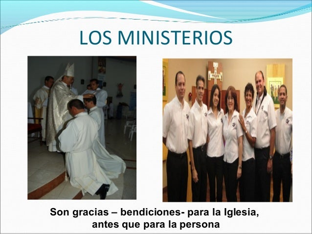 LOS MINISTERIOS Son gracias – bendiciones- para la Iglesia, antes que para la persona