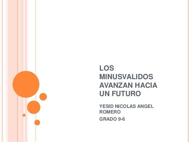 LOS MINUSVALIDOS AVANZAN HACIA UN FUTURO YESID NICOLAS ANGEL ROMERO GRADO 9-6