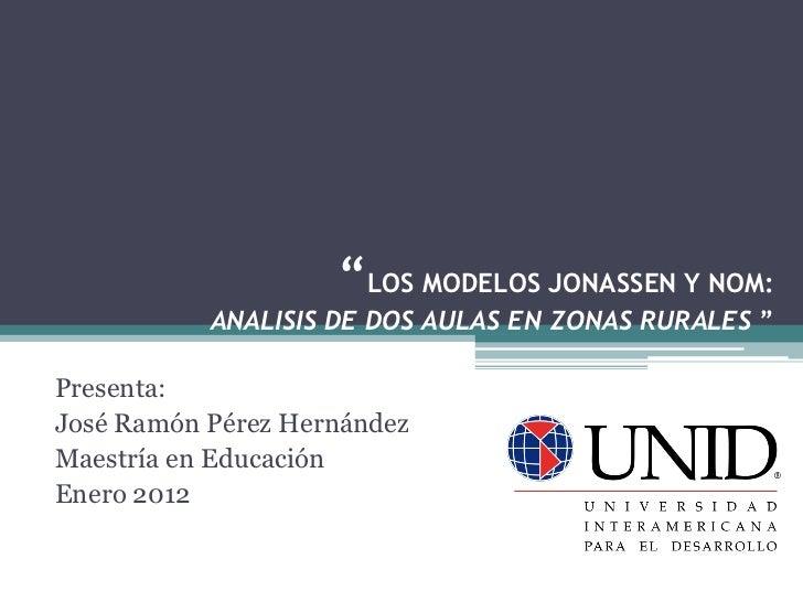 """""""LOS MODELOS JONASSEN Y NOM:           ANALISIS DE DOS AULAS EN ZONAS RURALES """"Presenta:José Ramón Pérez HernándezMaestría..."""