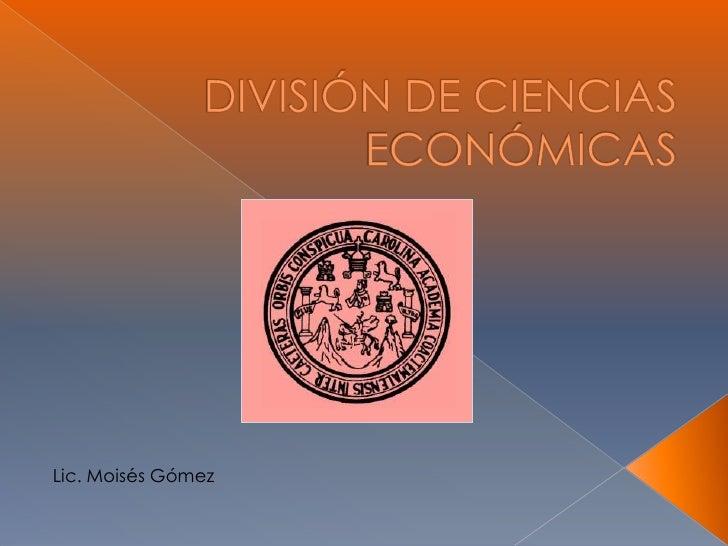 DIVISIÓN DE CIENCIAS ECONÓMICAS<br />Lic. Moisés Gómez<br />