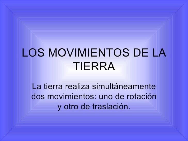 LOS MOVIMIENTOS DE LA TIERRA La tierra realiza simultáneamente dos movimientos: uno de rotación y otro de traslación.