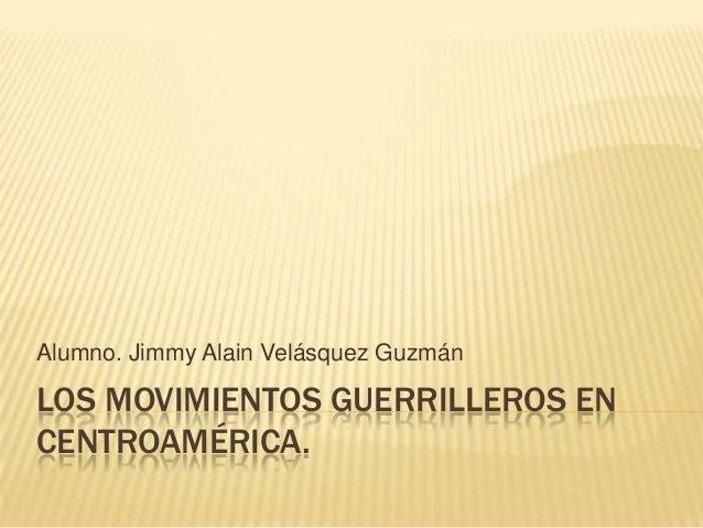 Alumno. Jimmy Alain Velásquez GuzmánLOS MOVIMIENTOS GUERRILLEROS ENCENTROAMÉRICA.