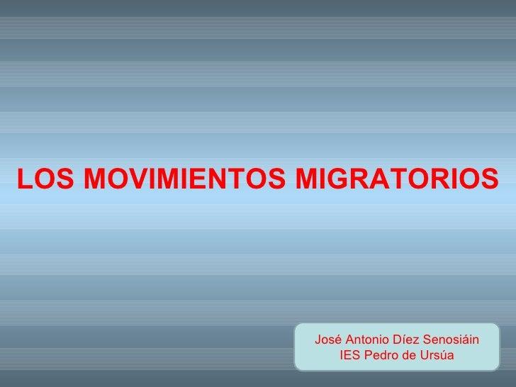 José Antonio Díez Senosiáin IES Pedro de Ursúa LOS MOVIMIENTOS MIGRATORIOS