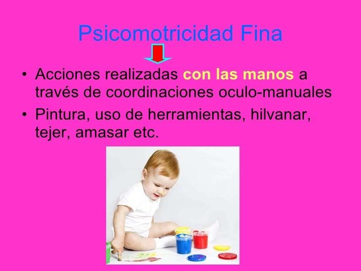 Psicomotricidad Fina <ul><li>Acciones realizadas  con las manos  a través de coordinaciones oculo-manuales </li></ul><ul><...