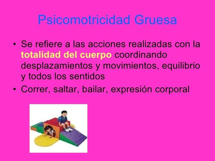 Psicomotricidad Gruesa <ul><li>Se refiere a las acciones realizadas con la  totalidad del cuerpo  coordinando desplazamien...