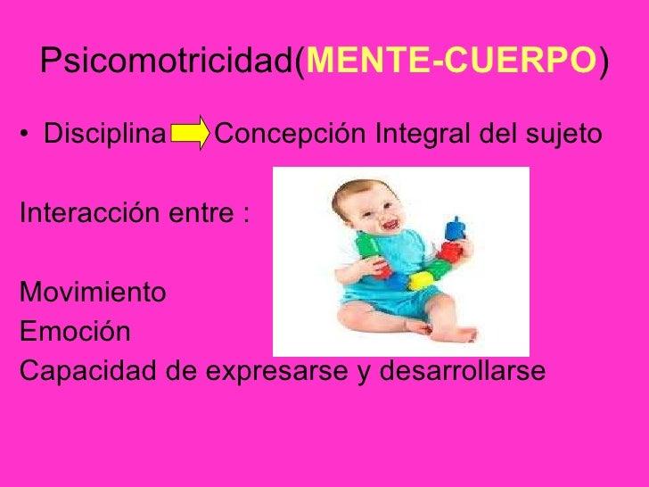 Psicomotricidad( MENTE-CUERPO ) <ul><li>Disciplina Concepción Integral del sujeto </li></ul><ul><li>Interacción entre : </...