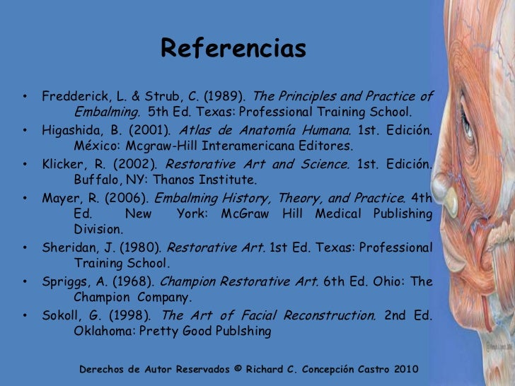 Referencias<br />Fredderick, L. & Strub, C. (1989). ThePrinciples and Practice of Embalming.  5th Ed. Texas: Professional...