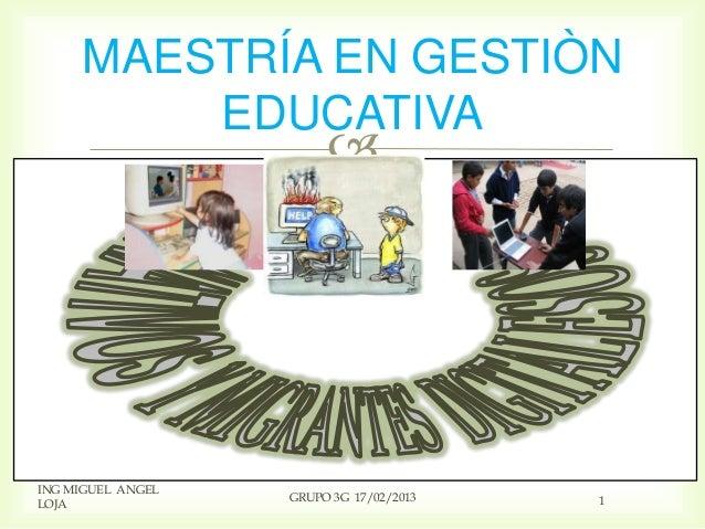 MAESTRÍA EN GESTIÒN         EDUCATIVA                        ING MIGUEL ANGEL                   GRUPO 3G 17/02/2013   1LOJA