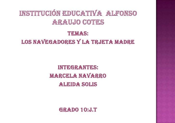 Institución educativa  Alfonso Araujo cotes<br />TEMAS: <br />LOS NAVEGADORES Y LA TRJETA MADRE<br />INTEGRANTES:<br />MAR...
