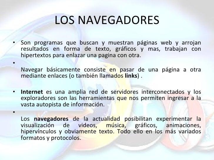 LOS NAVEGADORES <ul><li>Son programas que buscan y muestran páginas web y arrojan resultados en forma de texto, gráficos y...