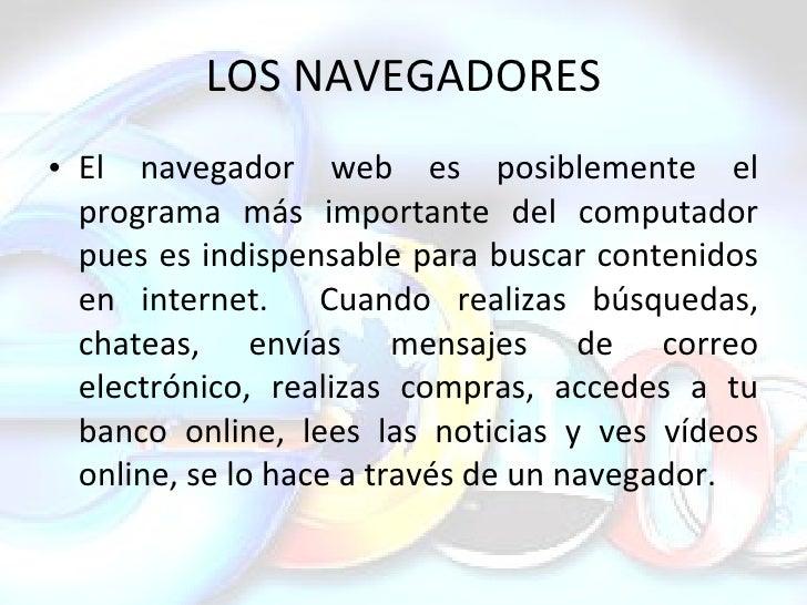 LOS NAVEGADORES <ul><li>El navegador web es posiblemente el programa más importante del computador pues es indispensable p...