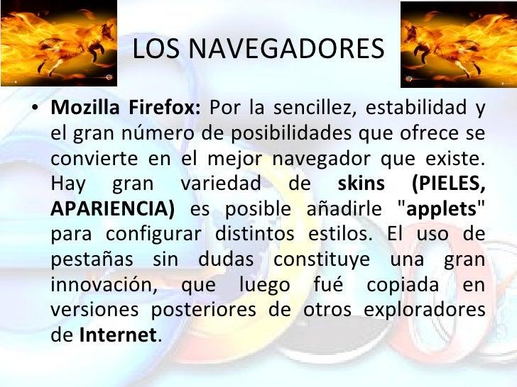 LOS NAVEGADORES <ul><li>Mozilla Firefox:  Por la sencillez, estabilidad y el gran número de posibilidades que ofrece se co...