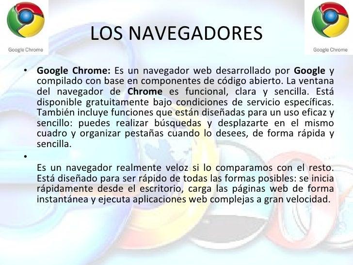 LOS NAVEGADORES <ul><li>Google Chrome:  Es un navegador web desarrollado por  Google  y compilado con base en componentes ...