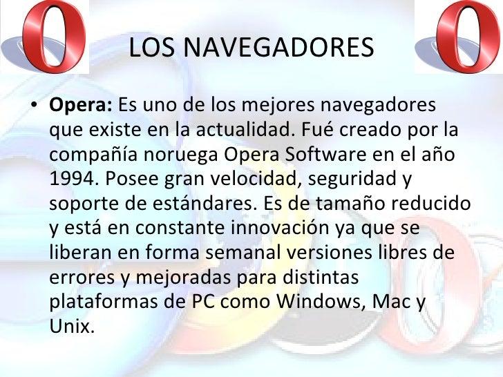 LOS NAVEGADORES <ul><li>Opera:  Es uno de los mejores navegadores que existe en la actualidad. Fué creado por la compañía ...