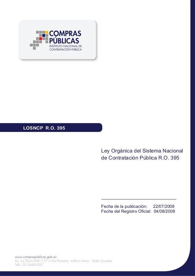 LOSNCP R.O. 395  Ley Orgánica del Sistema Nacional de Contratación Pública R.O. 395  Fecha de la publicación: 22/07/2008 F...