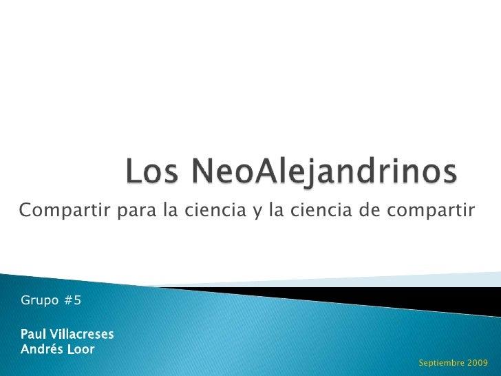 Los NeoAlejandrinos<br />Compartir para la ciencia y la ciencia de compartir<br />Grupo #5<br />Paul Villacreses<br />Andr...
