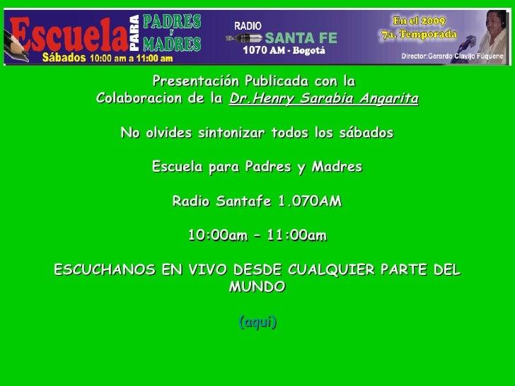 Presentación Publicada con la  Colaboracion de la  Dr.Henry Sarabia Angarita No olvides sintonizar todos los sábados   Esc...