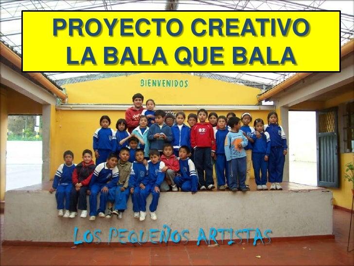 PROYECTO CREATIVO<br />LA BALA QUE BALA<br />LOS PEQUEÑOS ARTISTAS<br />