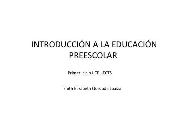 INTRODUCCIÓN A LA EDUCACIÓN PREESCOLAR Enith Elizabeth Quezada Loaiza Primer ciclo UTPL-ECTS