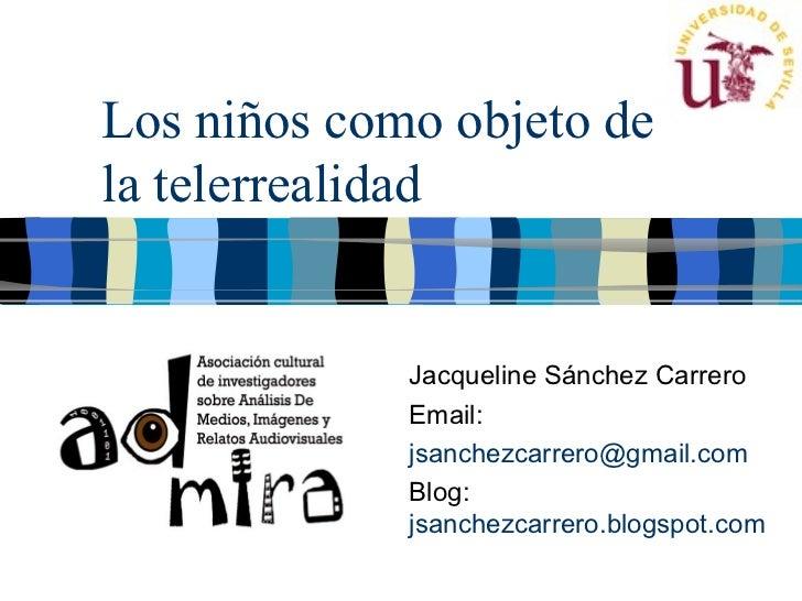 Los niños como objeto dela telerrealidad             Jacqueline Sánchez Carrero             Email:             jsanchezcar...
