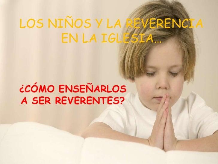 LOS NIÑOS Y LA REVERENCIA      EN LA IGLESIA…¿CÓMO ENSEÑARLOSA SER REVERENTES?