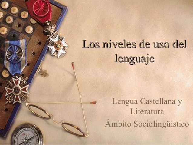 Los niveles de uso del lenguaje  Lengua Castellana y Literatura Ámbito Sociolingüístico
