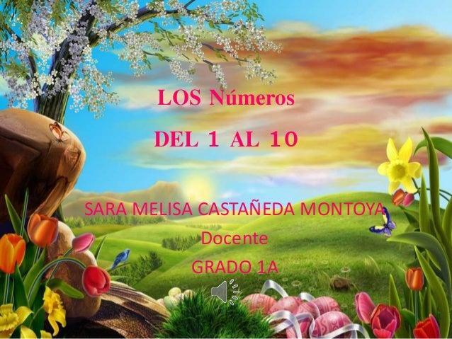 LOS Números DEL 1 AL 10 SARA MELISA CASTAÑEDA MONTOYA Docente GRADO 1A