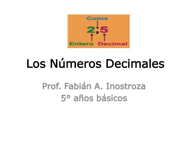 Los Números Decimales  Prof. Fabián A. Inostroza  5° años básicos