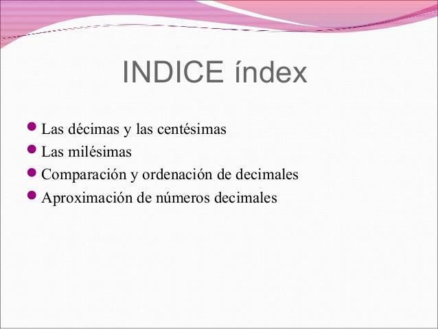 INDICE índexLas décimas y las centésimasLas milésimasComparación y ordenación de decimalesAproximación de números deci...