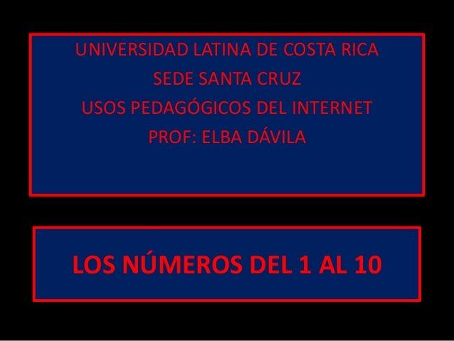 LOS NÚMEROS DEL 1 AL 10UNIVERSIDAD LATINA DE COSTA RICASEDE SANTA CRUZUSOS PEDAGÓGICOS DEL INTERNETPROF: ELBA DÁVILA