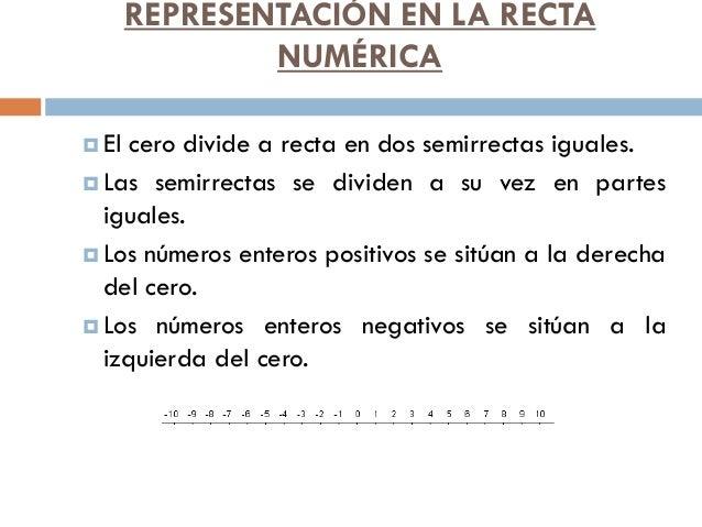 REPRESENTACIÓN EN LA RECTA NUMÉRICA  El cero divide a recta en dos semirrectas iguales.  Las semirrectas se dividen a su...