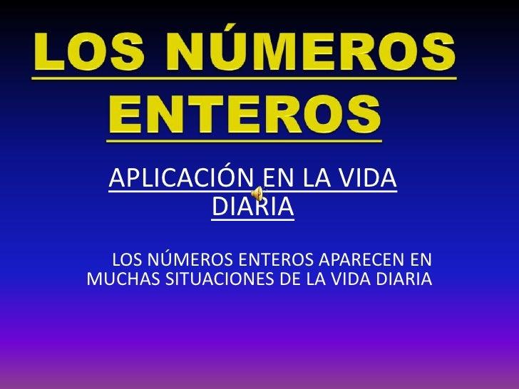 LOS NÚMEROS ENTEROS<br />APLICACIÓN EN LA VIDA DIARIA<br />LOS NÚMEROS ENTEROS APARECEN EN MUCHAS SITUACIONES DE LA VIDA D...