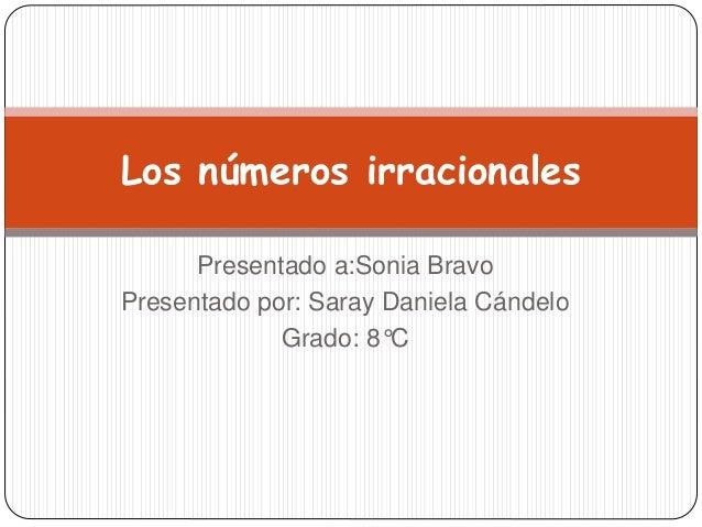 Presentado a:Sonia Bravo Presentado por: Saray Daniela Cándelo Grado: 8°C Los números irracionales