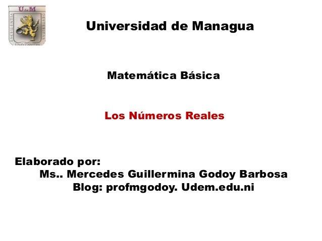 Universidad de Managua  Matemática Básica Los Números Reales  Elaborado por: Ms.. Mercedes Guillermina Godoy Barbosa Blog:...
