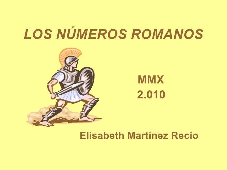 LOS NÚMEROS ROMANOS MMX 2.010 Elisabeth Martínez Recio