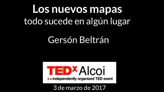 Los nuevos mapas todo sucede en algún lugar Gersón Beltrán 3 de marzo de 2017